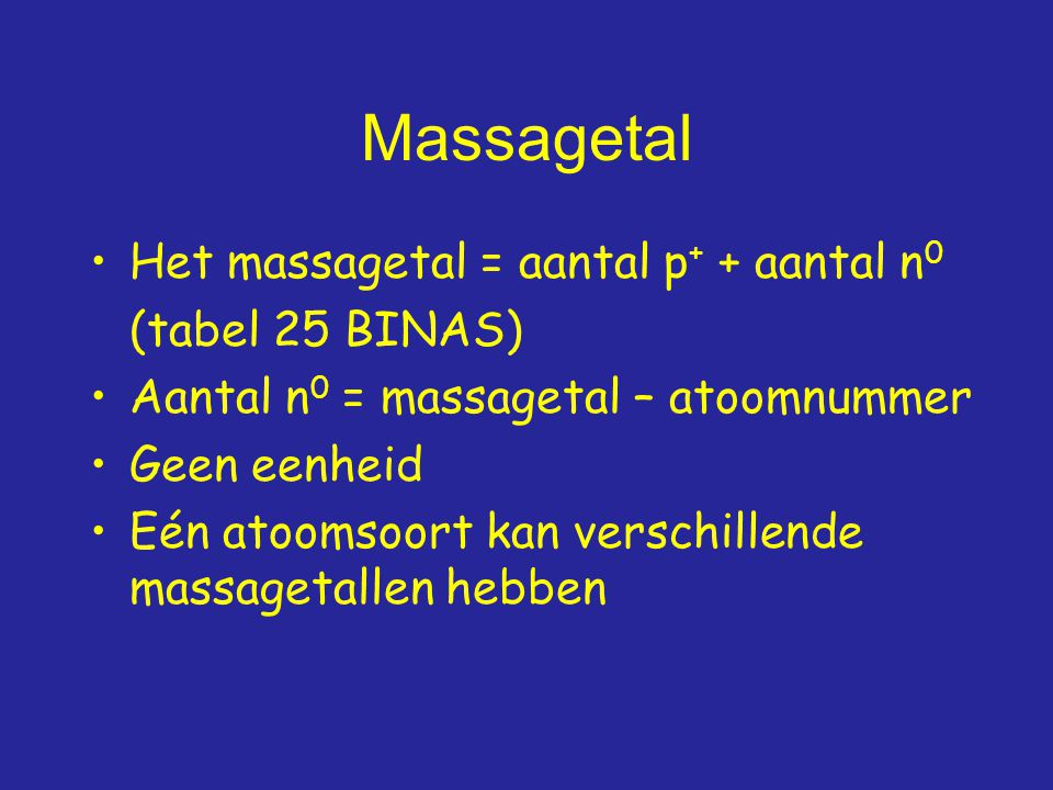 Massagetal Het massagetal = aantal p+ + aantal n0 (tabel 25 BINAS)
