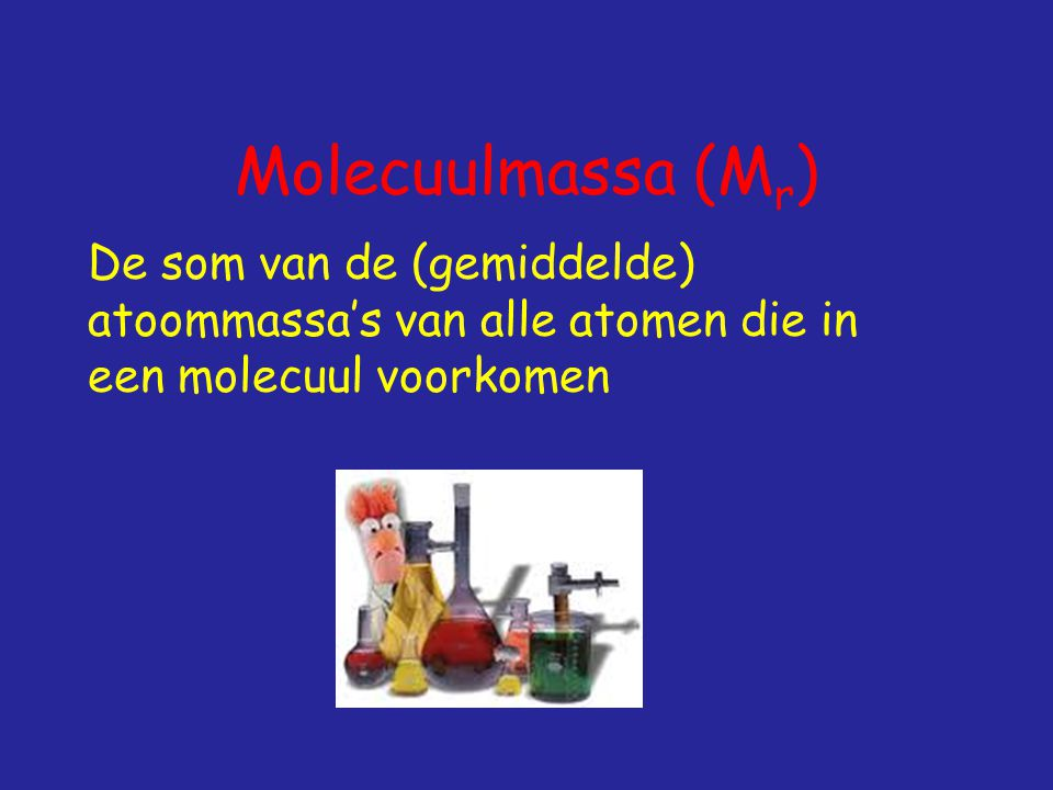 Molecuulmassa (Mr) De som van de (gemiddelde) atoommassa's van alle atomen die in een molecuul voorkomen.