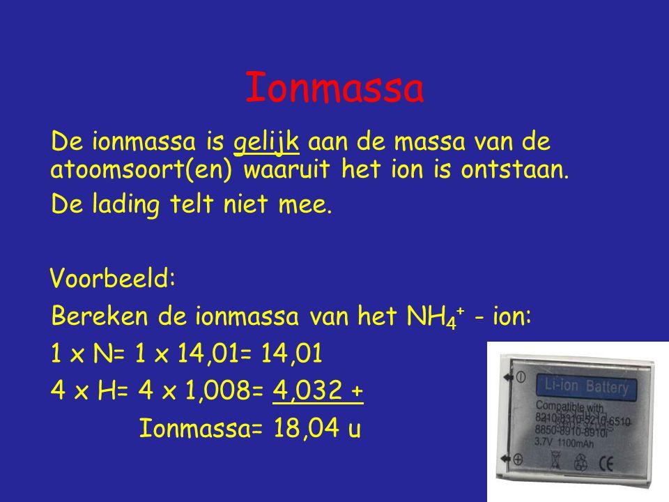 Ionmassa De ionmassa is gelijk aan de massa van de atoomsoort(en) waaruit het ion is ontstaan. De lading telt niet mee.
