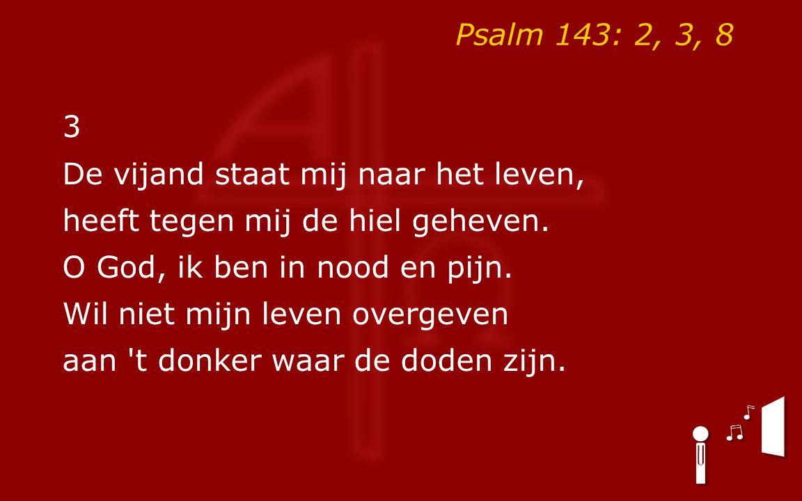 Psalm 143: 2, 3, 8 3. De vijand staat mij naar het leven, heeft tegen mij de hiel geheven. O God, ik ben in nood en pijn.