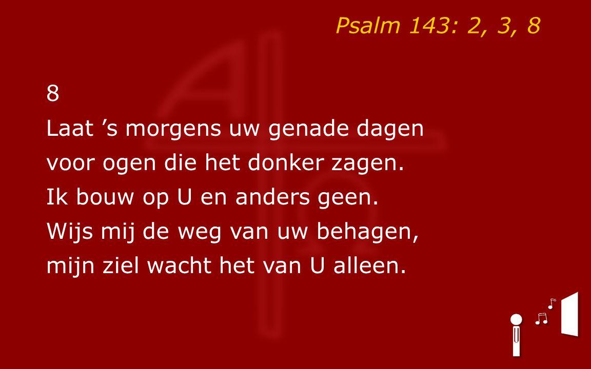 Psalm 143: 2, 3, 8 8. Laat 's morgens uw genade dagen. voor ogen die het donker zagen. Ik bouw op U en anders geen.