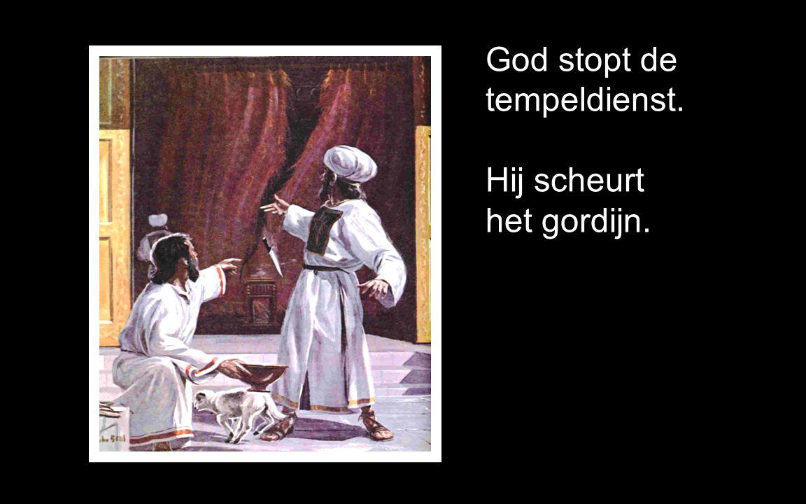 God stopt de tempeldienst. Hij scheurt het gordijn.