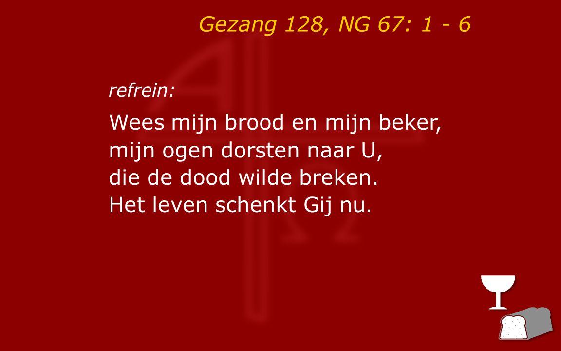 Gezang 128, NG 67: 1 - 6 refrein: Wees mijn brood en mijn beker, mijn ogen dorsten naar U, die de dood wilde breken. Het leven schenkt Gij nu.
