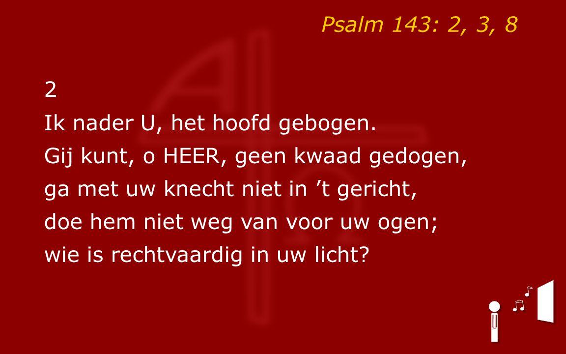 Psalm 143: 2, 3, 8 2. Ik nader U, het hoofd gebogen. Gij kunt, o HEER, geen kwaad gedogen, ga met uw knecht niet in 't gericht,