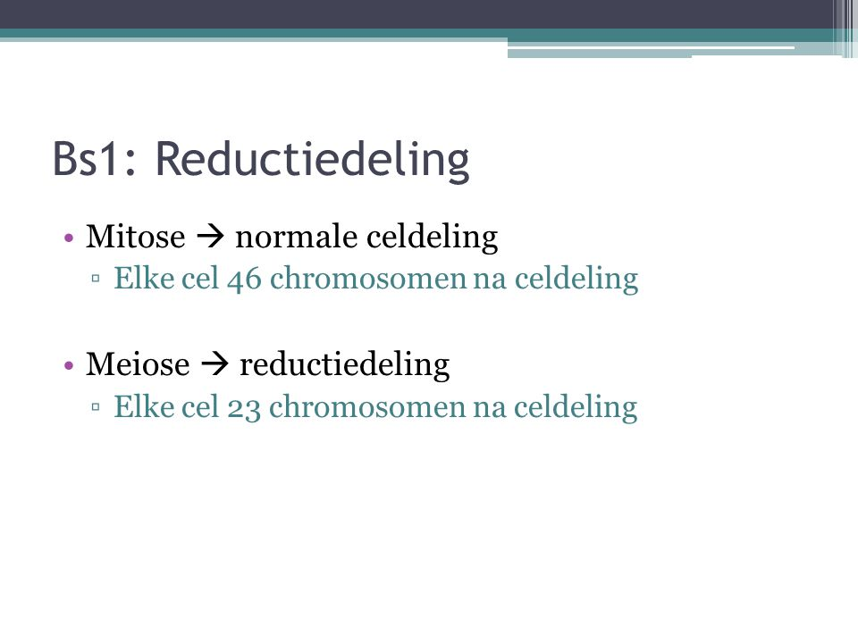 Bs1: Reductiedeling Mitose  normale celdeling Meiose  reductiedeling