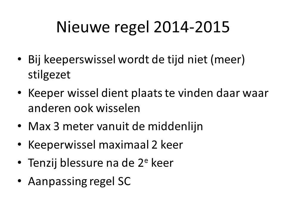 Nieuwe regel 2014-2015 Bij keeperswissel wordt de tijd niet (meer) stilgezet. Keeper wissel dient plaats te vinden daar waar anderen ook wisselen.