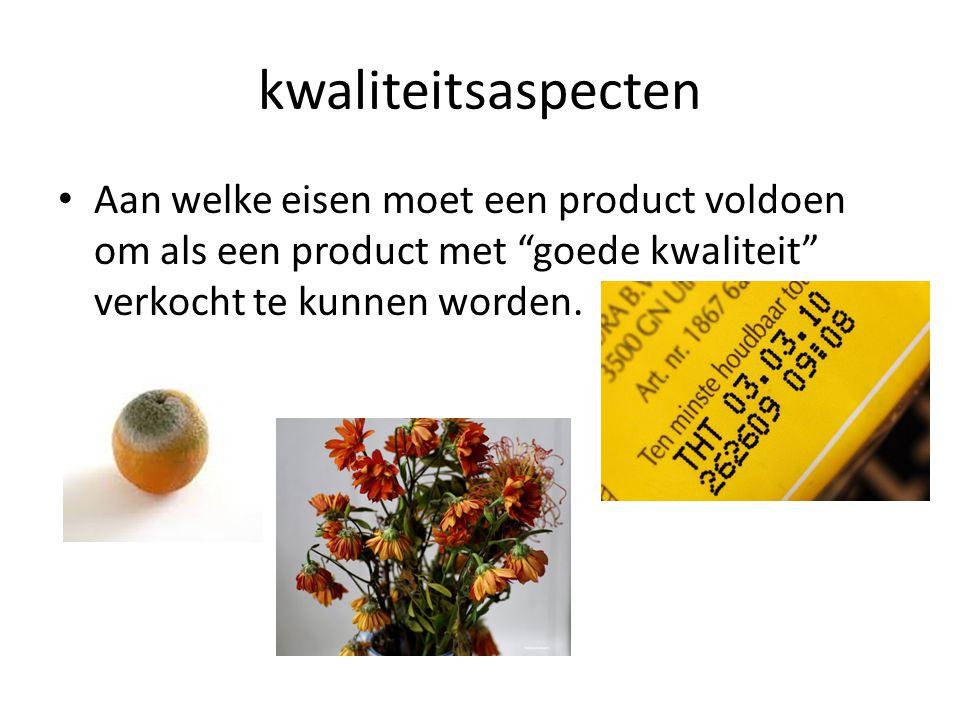 kwaliteitsaspecten Aan welke eisen moet een product voldoen om als een product met goede kwaliteit verkocht te kunnen worden.