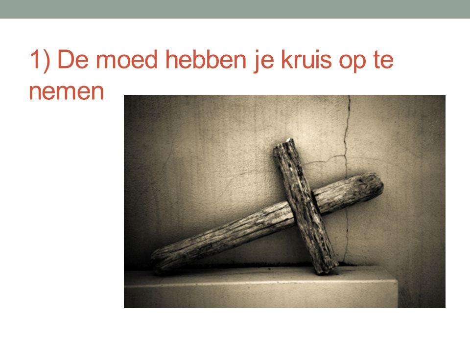 1) De moed hebben je kruis op te nemen