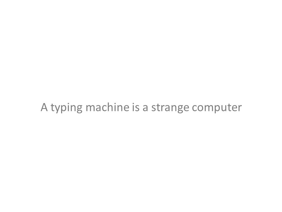 A typing machine is a strange computer