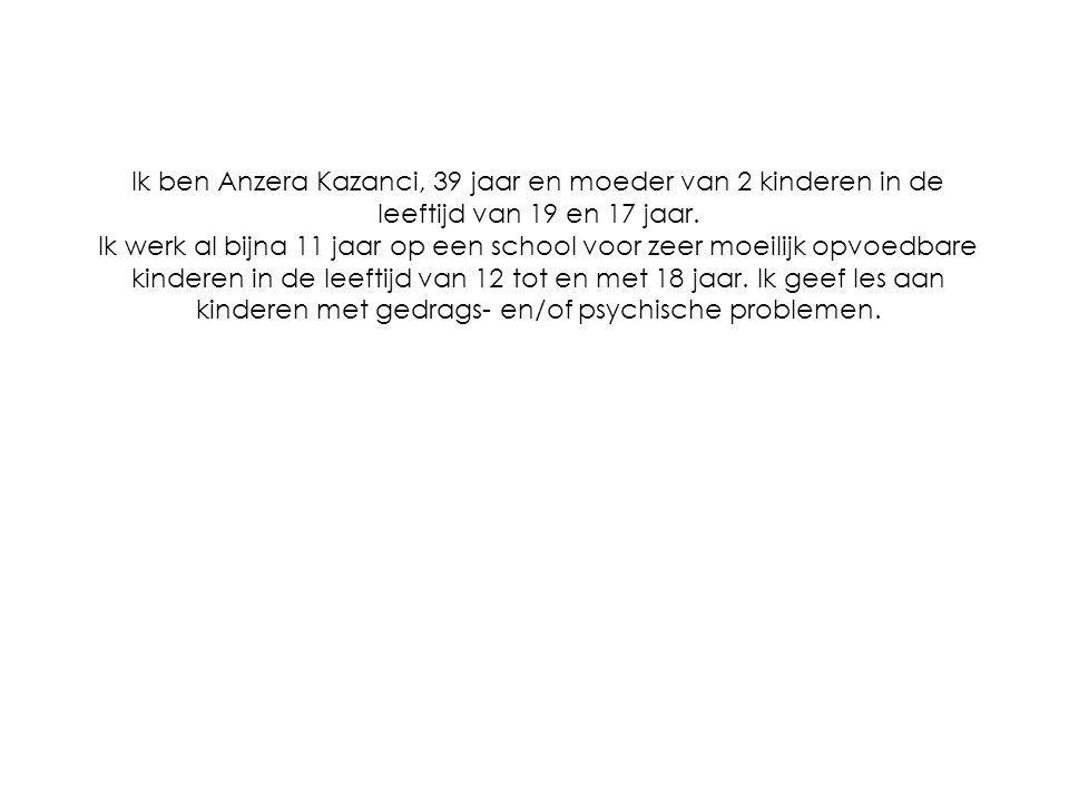 Ik ben Anzera Kazanci, 39 jaar en moeder van 2 kinderen in de leeftijd van 19 en 17 jaar.