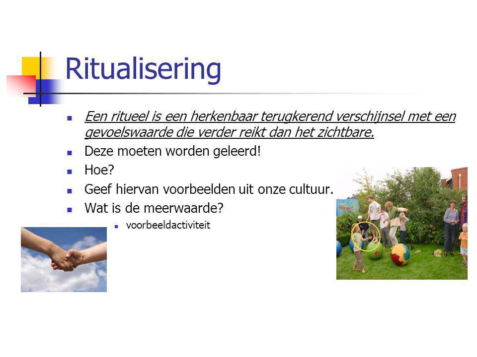 Ritualisering Een ritueel is een herkenbaar terugkerend verschijnsel met een gevoelswaarde die verder reikt dan het zichtbare.