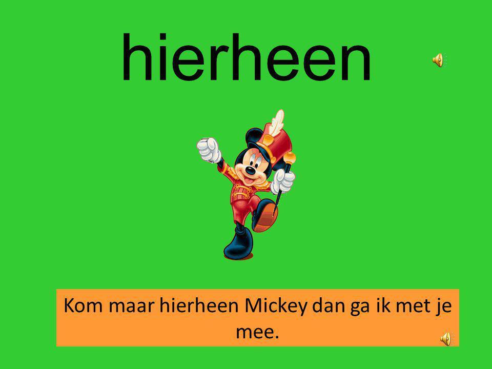 Kom maar hierheen Mickey dan ga ik met je mee.