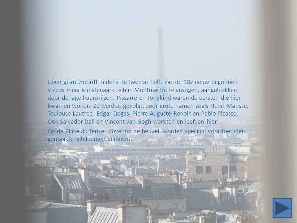 Goed geantwoord! Tijdens de tweede helft van de 18e eeuw begonnen steeds meer kunstenaars zich in Montmartre te vestigen, aangetrokken door de lage huurprijzen. Pissarro en Jongkind waren de eersten die hier kwamen wonen. Ze werden gevolgd door grote namen zoals Henri Matisse, Toulouse-Lautrec, Edgar Degas, Pierre-Auguste Renoir en Pablo Picasso. Ook Salvador Dali en Vincent van Gogh werkten en leefden hier.