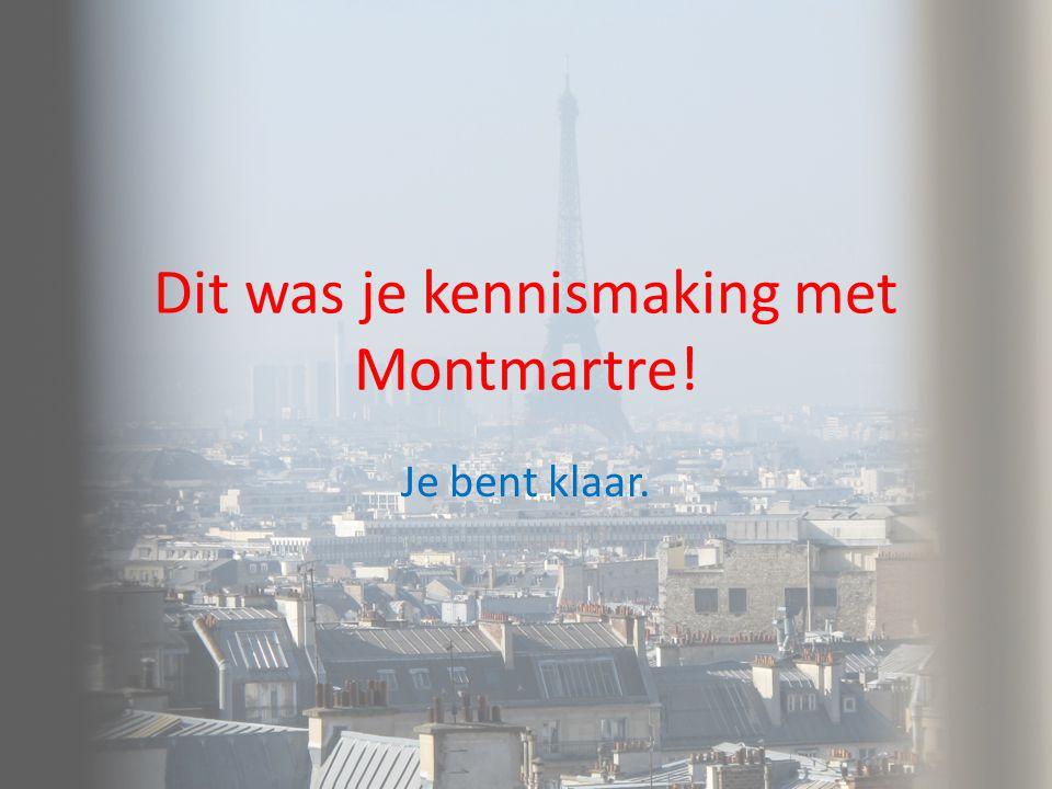 Dit was je kennismaking met Montmartre!