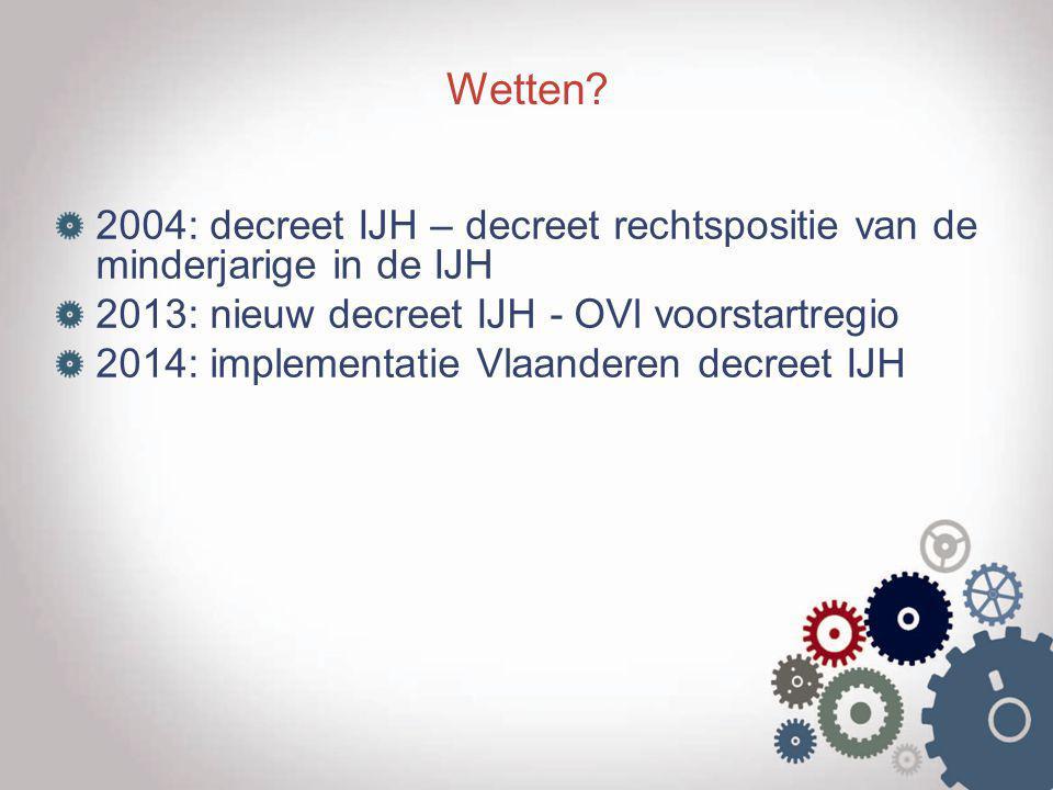 Wetten 2004: decreet IJH – decreet rechtspositie van de minderjarige in de IJH. 2013: nieuw decreet IJH - OVl voorstartregio.