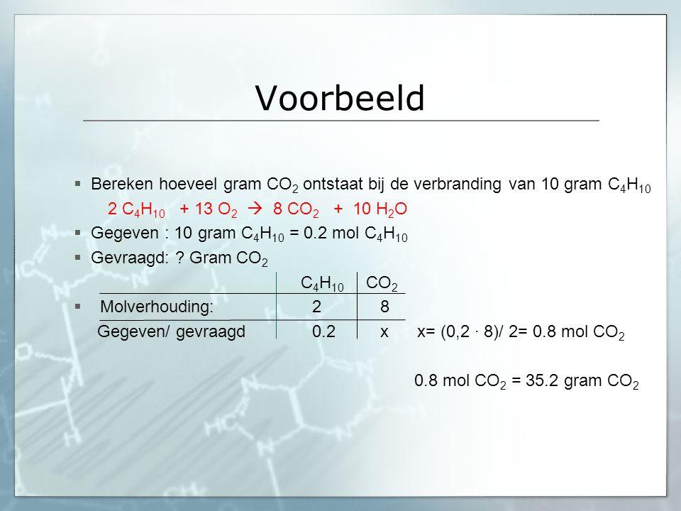 Voorbeeld Bereken hoeveel gram CO2 ontstaat bij de verbranding van 10 gram C4H10. 2 C4H10 + 13 O2  8 CO2 + 10 H2O.