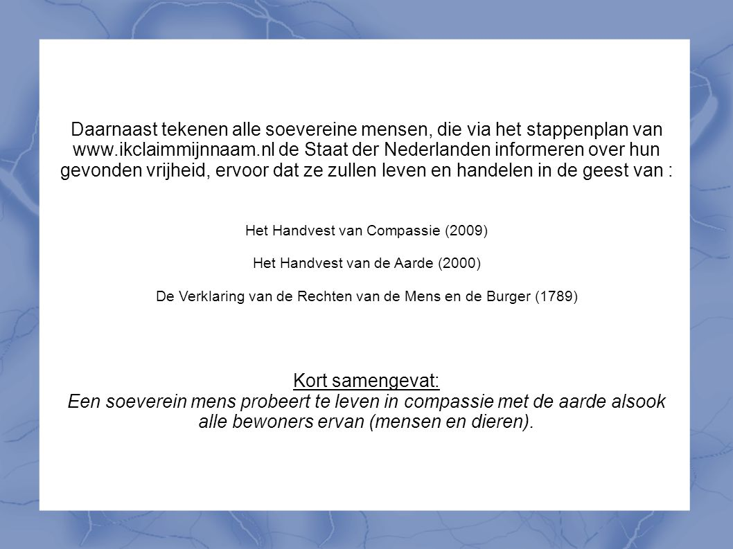 Daarnaast tekenen alle soevereine mensen, die via het stappenplan van www.ikclaimmijnnaam.nl de Staat der Nederlanden informeren over hun gevonden vrijheid, ervoor dat ze zullen leven en handelen in de geest van :