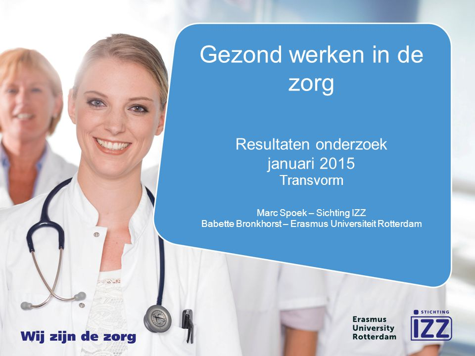 Gezond werken in de zorg Resultaten onderzoek januari 2015 Transvorm Marc Spoek – Sichting IZZ Babette Bronkhorst – Erasmus Universiteit Rotterdam