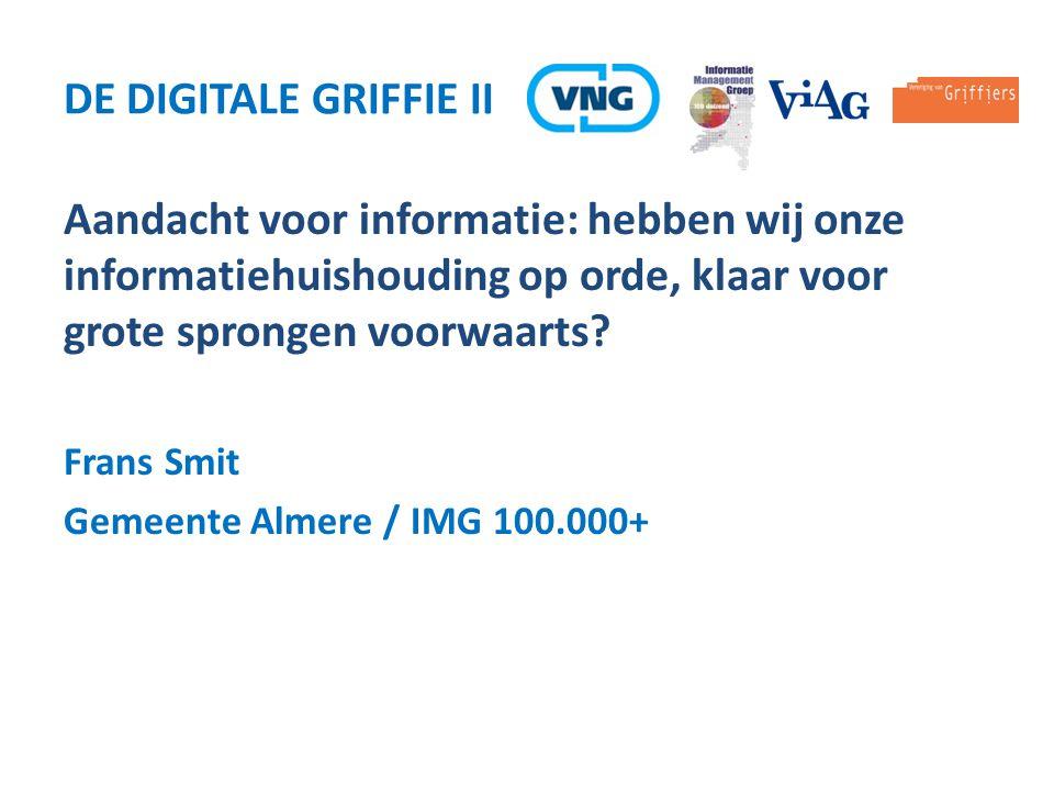 De Digitale Griffie ii Aandacht voor informatie: hebben wij onze informatiehuishouding op orde, klaar voor grote sprongen voorwaarts