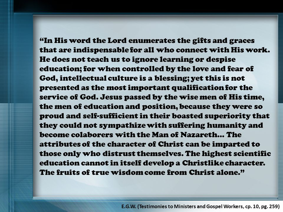 In His word the Lord enumerates the gifts and graces that are indispensable for all who connect with His work. He does not teach us to ignore learning or despise education; for when controlled by the love and fear of God, intellectual culture is a blessing; yet this is not presented as the most important qualification for the service of God. Jesus passed by the wise men of His time, the men of education and position, because they were so proud and self-sufficient in their boasted superiority that they could not sympathize with suffering humanity and become colaborers with the Man of Nazareth… The attributes of the character of Christ can be imparted to those only who distrust themselves. The highest scientific education cannot in itself develop a Christlike character. The fruits of true wisdom come from Christ alone.