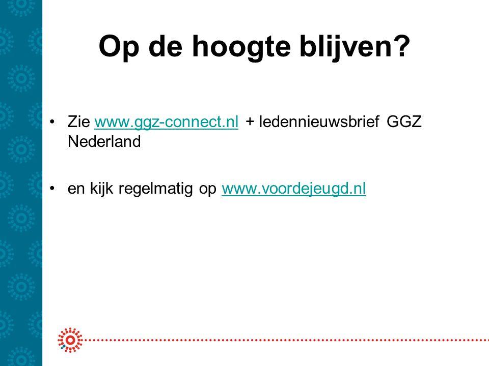 Op de hoogte blijven. Zie www.ggz-connect.nl + ledennieuwsbrief GGZ Nederland.