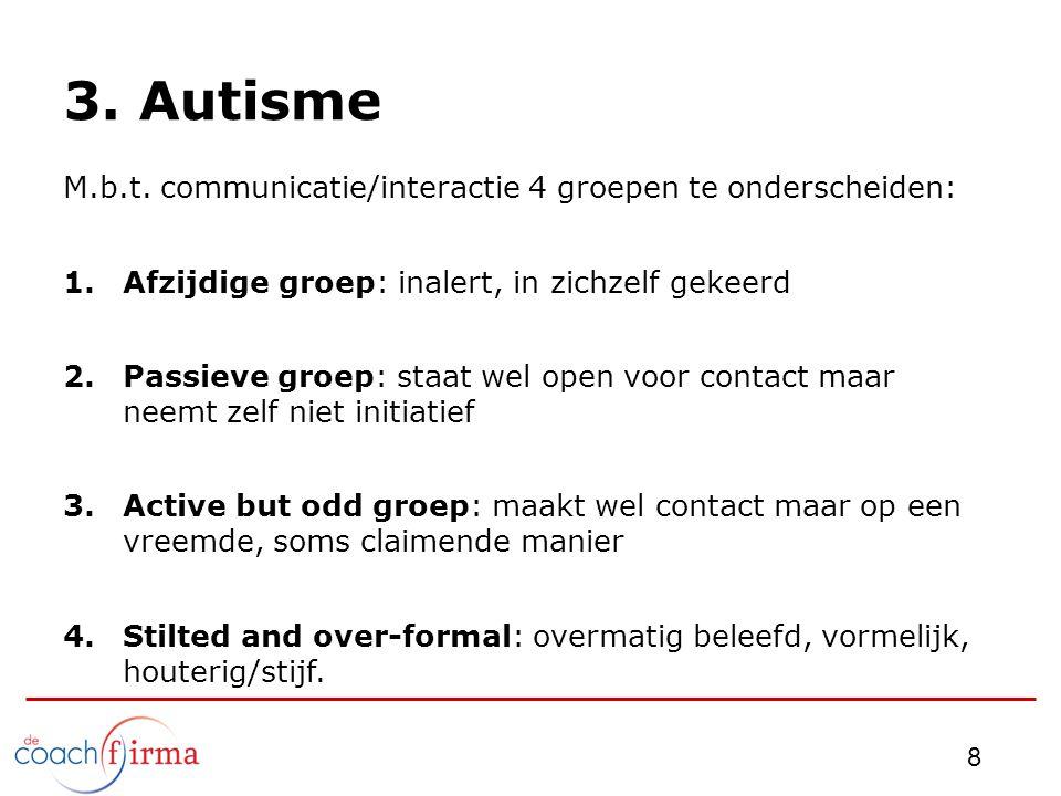 3. Autisme M.b.t. communicatie/interactie 4 groepen te onderscheiden: