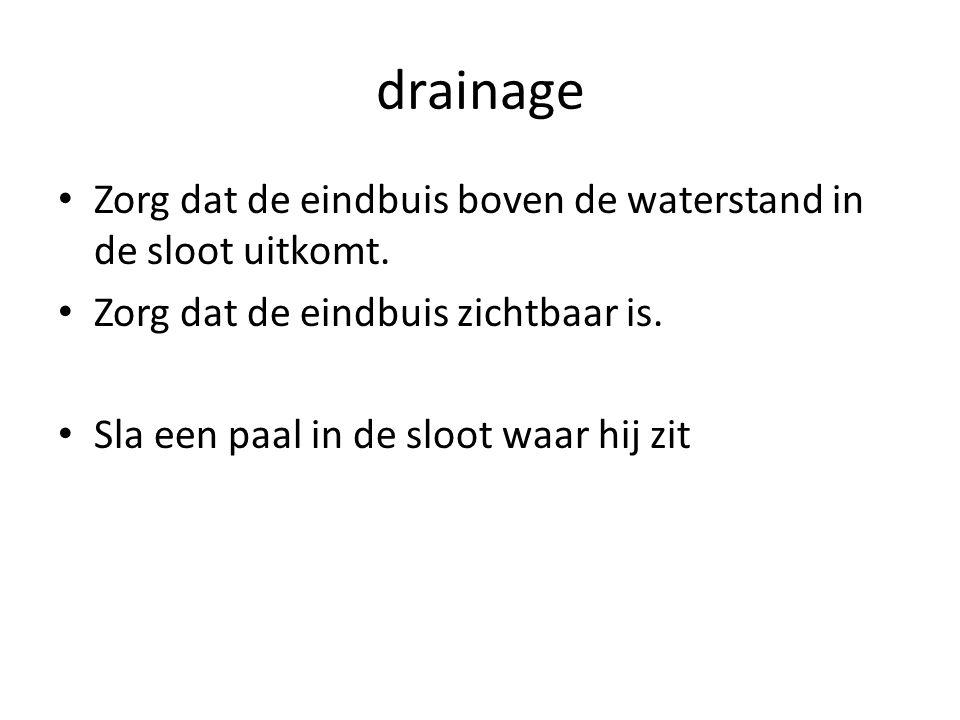 drainage Zorg dat de eindbuis boven de waterstand in de sloot uitkomt.