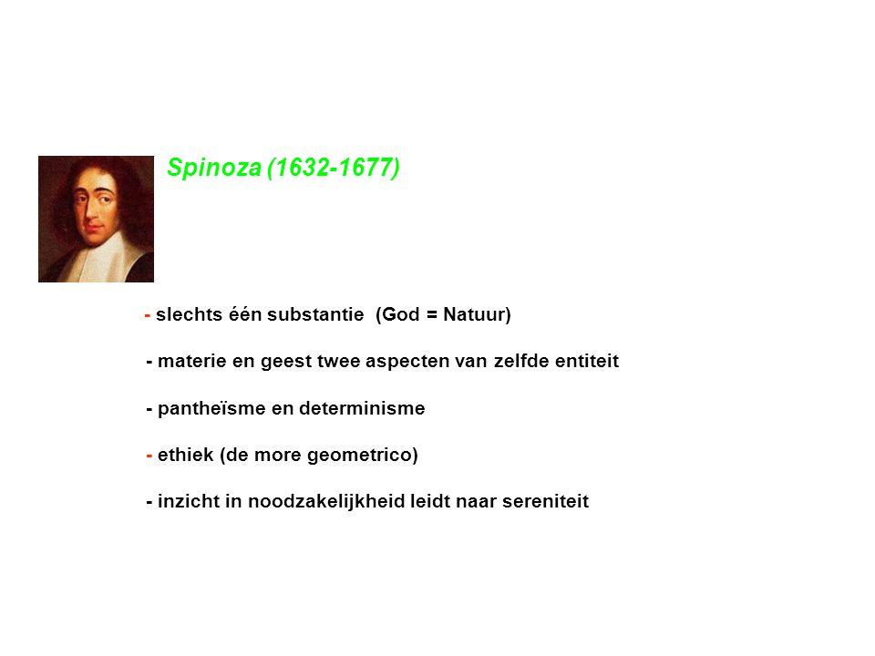 Spinoza (1632-1677) - slechts één substantie (God = Natuur) - materie en geest twee aspecten van zelfde entiteit.