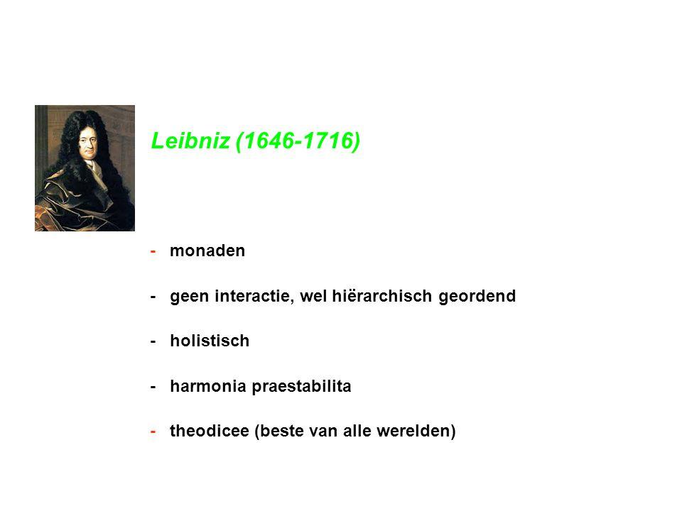 Leibniz (1646-1716) - monaden. - geen interactie, wel hiërarchisch geordend. - holistisch. - harmonia praestabilita.