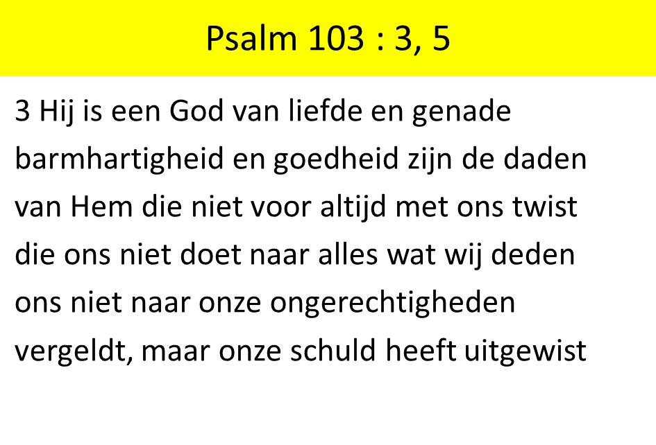 Psalm 103 : 3, 5 3 Hij is een God van liefde en genade
