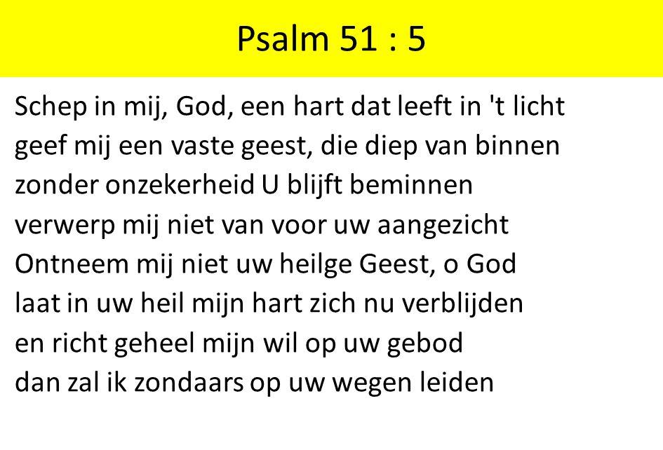 Psalm 51 : 5 Schep in mij, God, een hart dat leeft in t licht