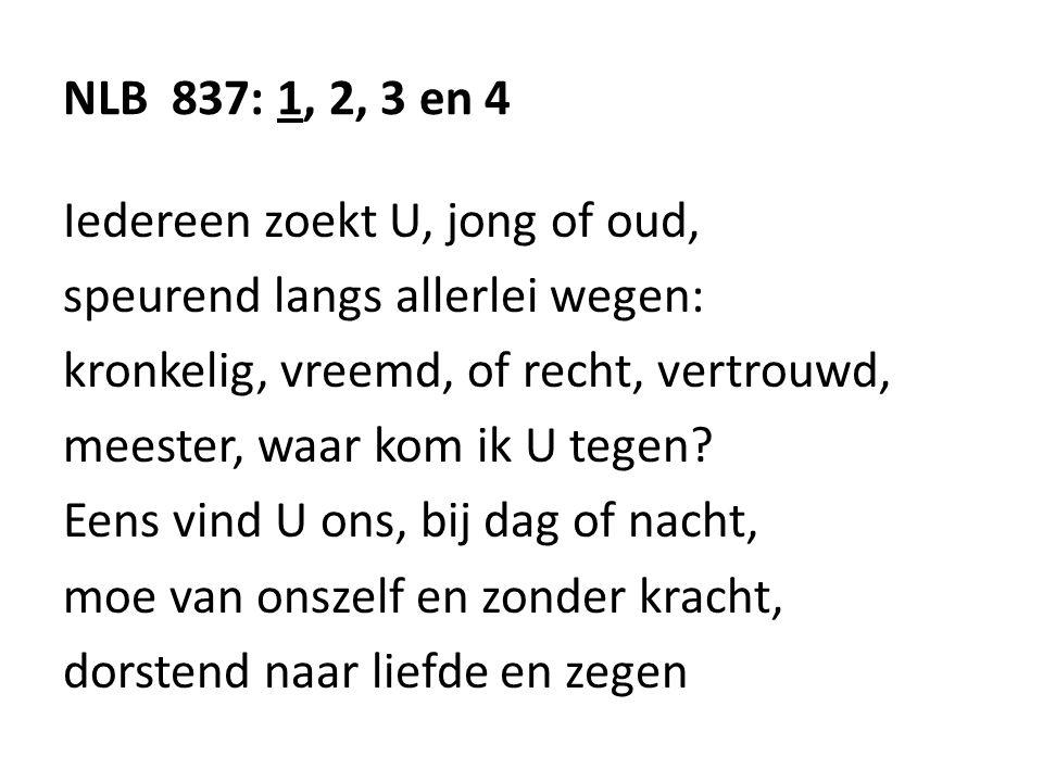 NLB 837: 1, 2, 3 en 4 Iedereen zoekt U, jong of oud, speurend langs allerlei wegen: kronkelig, vreemd, of recht, vertrouwd,