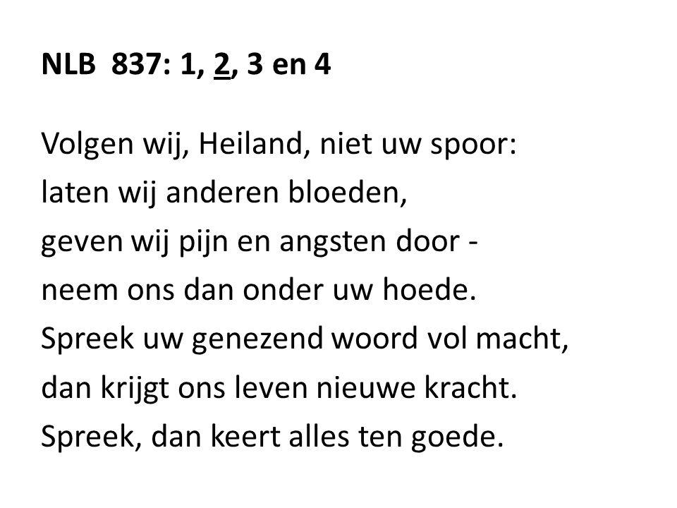 NLB 837: 1, 2, 3 en 4 Volgen wij, Heiland, niet uw spoor: laten wij anderen bloeden, geven wij pijn en angsten door -