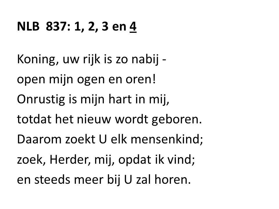NLB 837: 1, 2, 3 en 4 Koning, uw rijk is zo nabij - open mijn ogen en oren! Onrustig is mijn hart in mij,