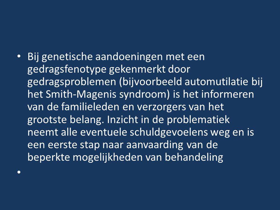 Bij genetische aandoeningen met een gedragsfenotype gekenmerkt door gedragsproblemen (bijvoorbeeld automutilatie bij het Smith-Magenis syndroom) is het informeren van de familieleden en verzorgers van het grootste belang.