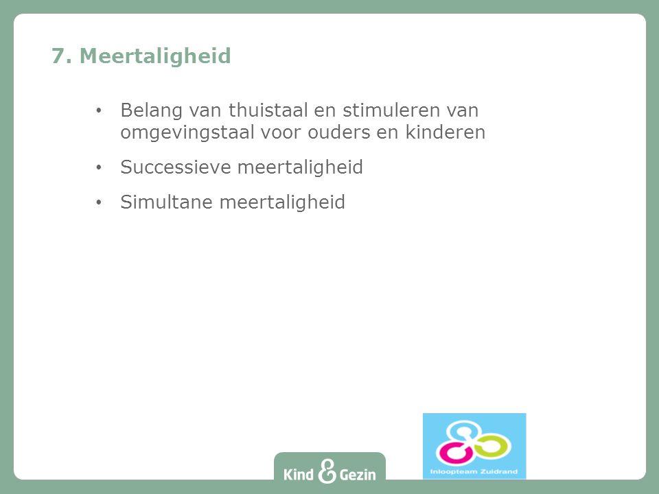 7. Meertaligheid Belang van thuistaal en stimuleren van omgevingstaal voor ouders en kinderen. Successieve meertaligheid.