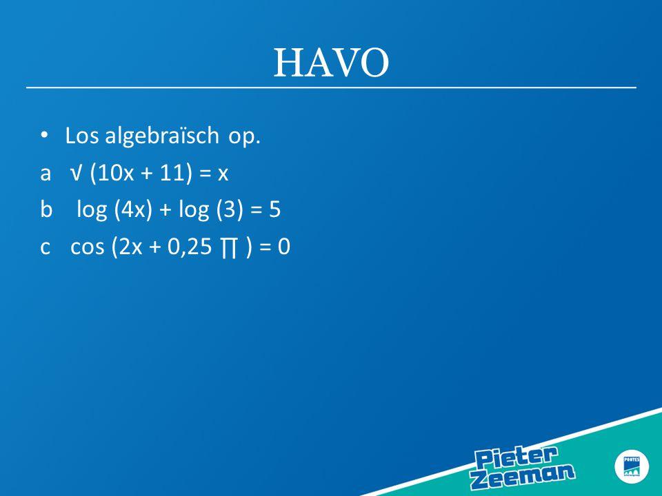 HAVO Los algebraïsch op. a √ (10x + 11) = x b log (4x) + log (3) = 5