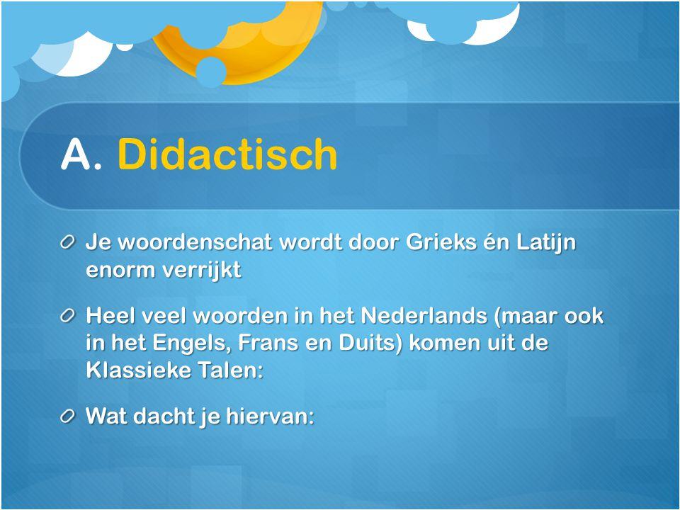A. Didactisch Je woordenschat wordt door Grieks én Latijn enorm verrijkt.