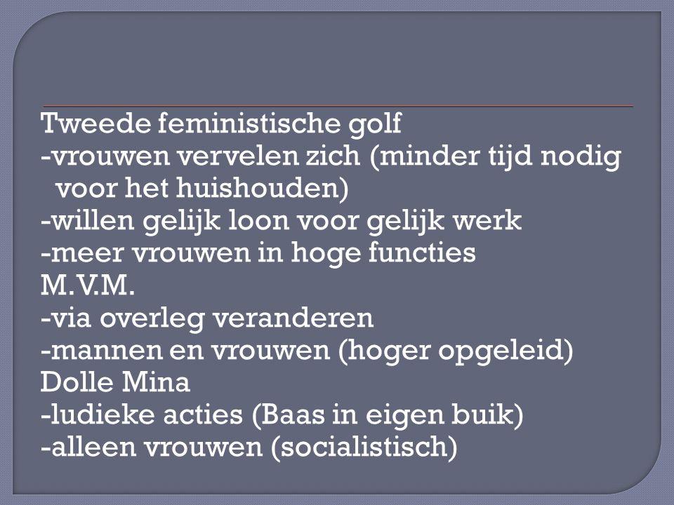 Tweede feministische golf -vrouwen vervelen zich (minder tijd nodig voor het huishouden) -willen gelijk loon voor gelijk werk -meer vrouwen in hoge functies M.V.M.
