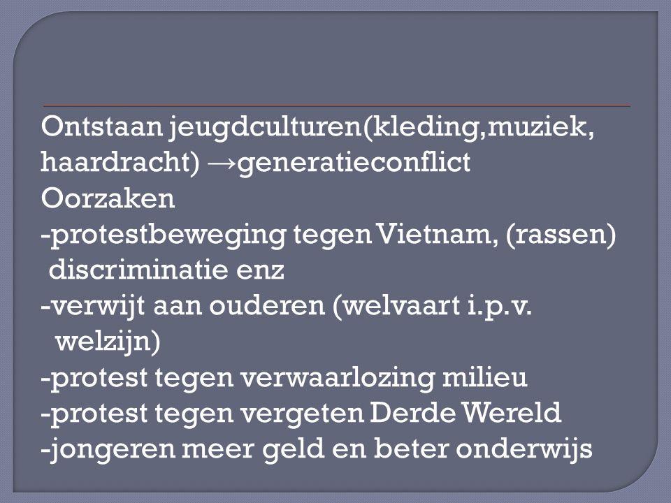 Ontstaan jeugdculturen(kleding,muziek, haardracht) →generatieconflict Oorzaken -protestbeweging tegen Vietnam, (rassen) discriminatie enz -verwijt aan ouderen (welvaart i.p.v.