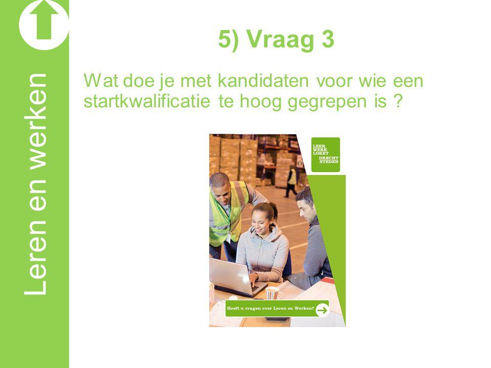 5) Vraag 3 Wat doe je met kandidaten voor wie een startkwalificatie te hoog gegrepen is .