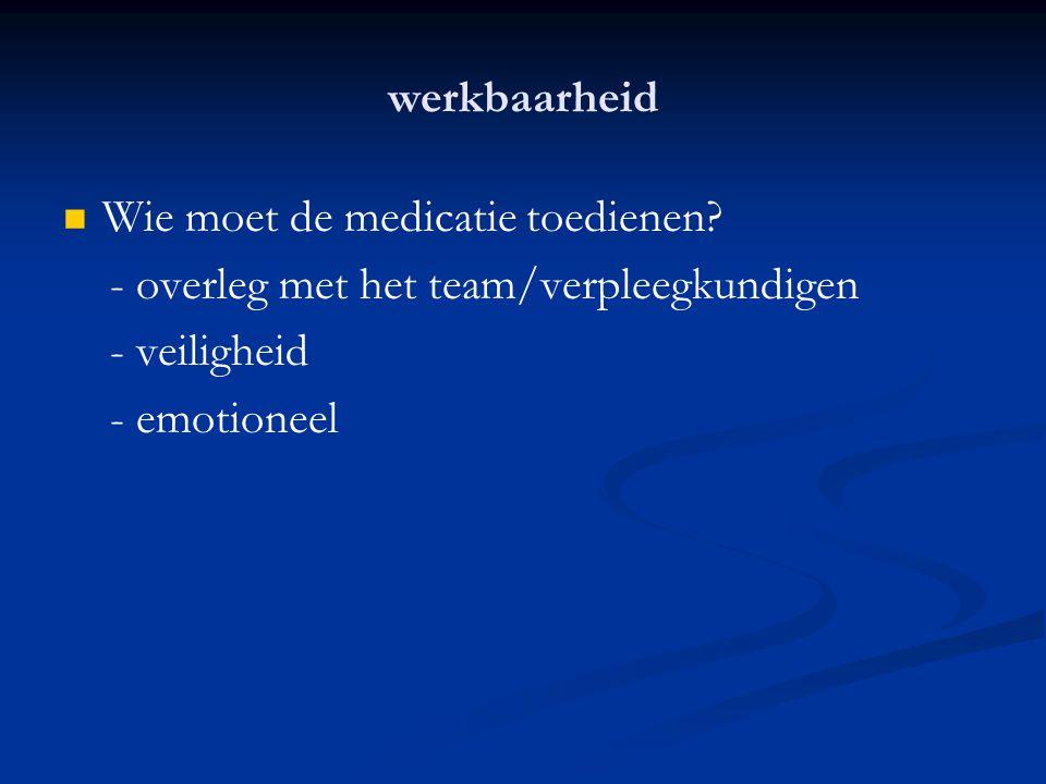 werkbaarheid Wie moet de medicatie toedienen - overleg met het team/verpleegkundigen. - veiligheid.