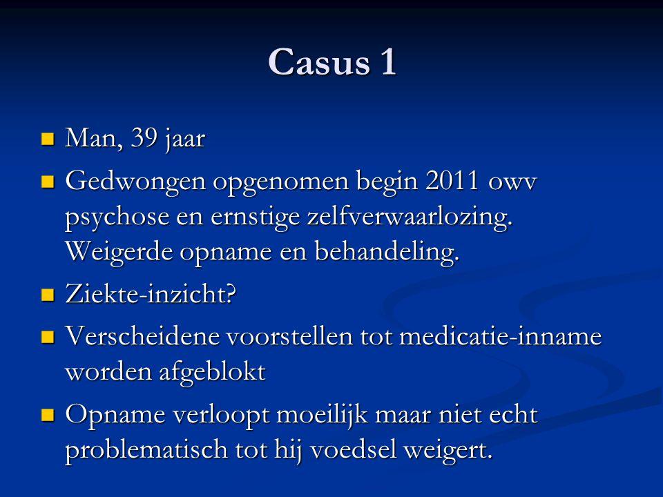 Casus 1 Man, 39 jaar. Gedwongen opgenomen begin 2011 owv psychose en ernstige zelfverwaarlozing. Weigerde opname en behandeling.