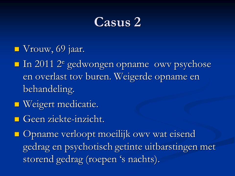 Casus 2 Vrouw, 69 jaar. In 2011 2e gedwongen opname owv psychose en overlast tov buren. Weigerde opname en behandeling.
