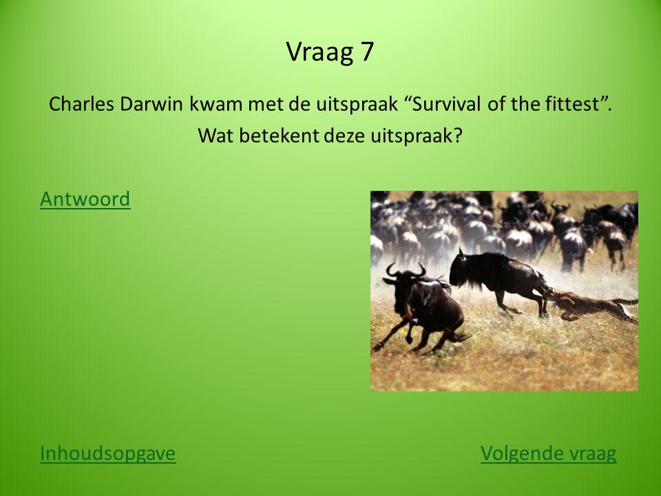 Vraag 7 Charles Darwin kwam met de uitspraak Survival of the fittest .