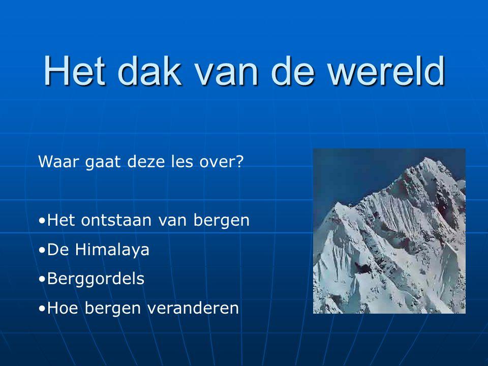 Het dak van de wereld Waar gaat deze les over Het ontstaan van bergen