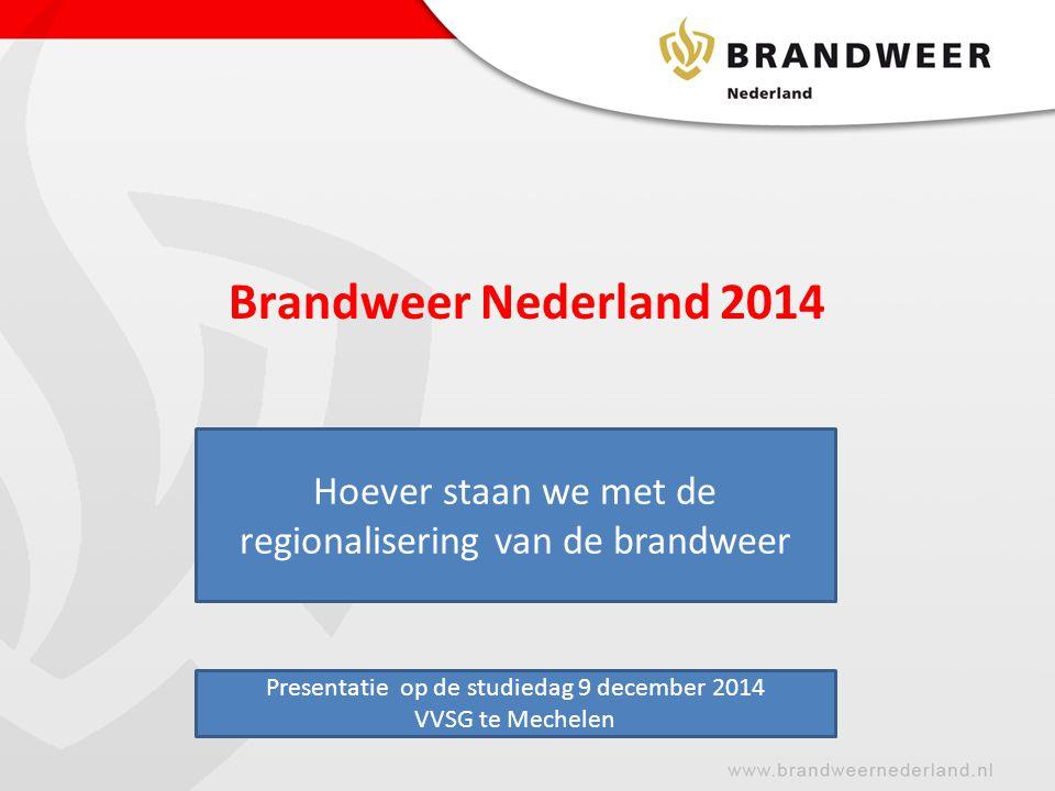 Brandweer Nederland 2014 Hoever staan we met de regionalisering van de brandweer. D. Presentatie op de studiedag 9 december 2014.