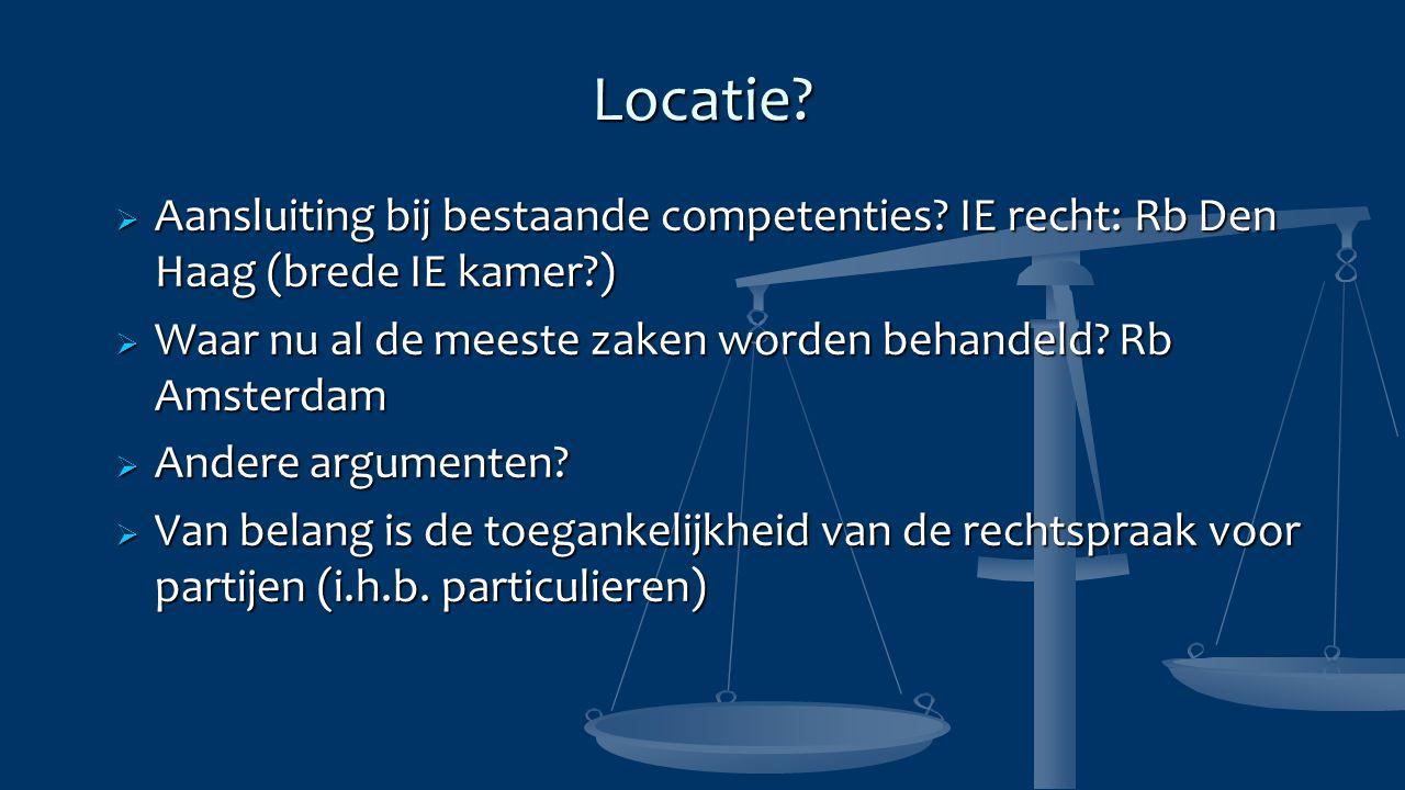 Locatie Aansluiting bij bestaande competenties IE recht: Rb Den Haag (brede IE kamer ) Waar nu al de meeste zaken worden behandeld Rb Amsterdam.