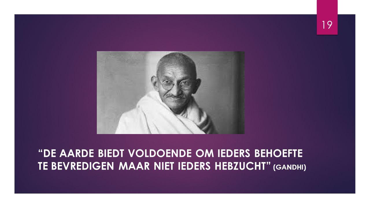 De aarde biedt voldoende om ieders behoefte te bevredigen maar niet ieders hebzucht (Gandhi)