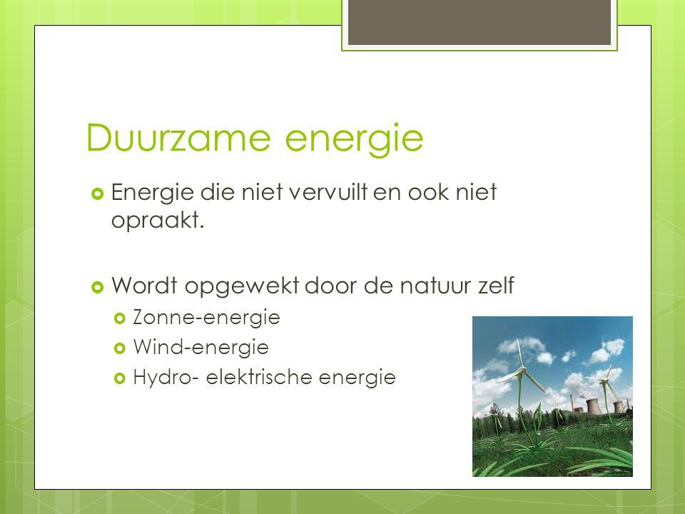 Duurzame energie Energie die niet vervuilt en ook niet opraakt.